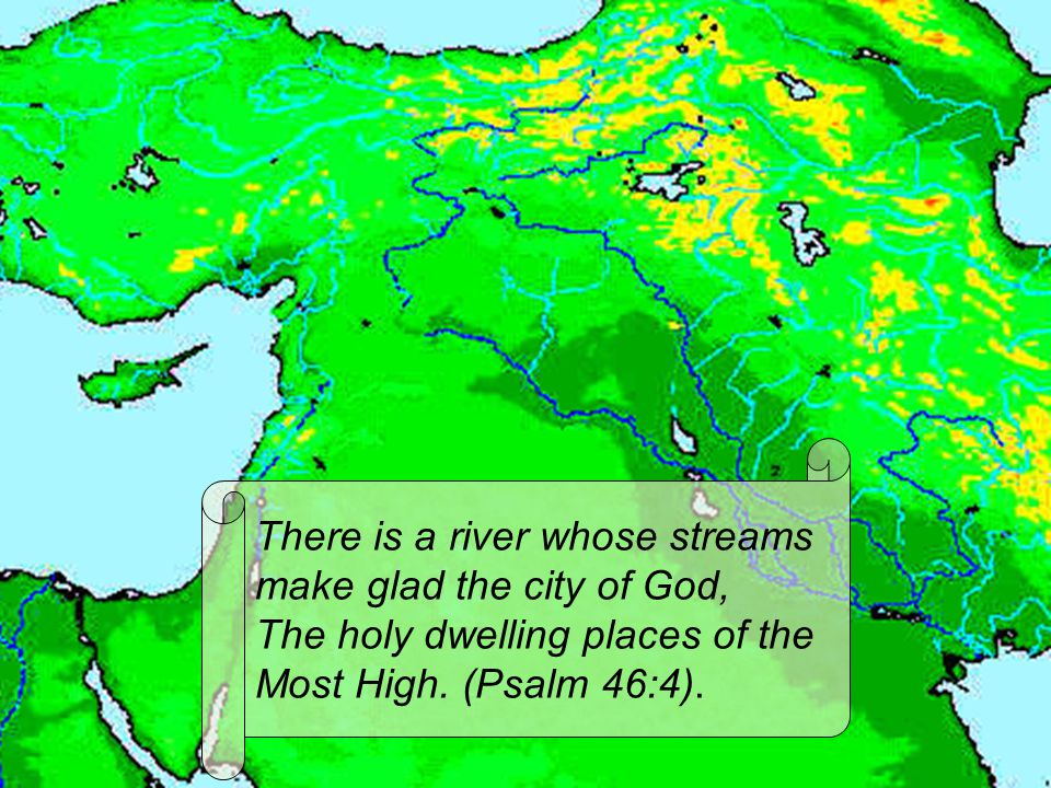 There is a river whose streams make glad the city of God, The holy dwelling places of the Most High. (Psalm 46:4).