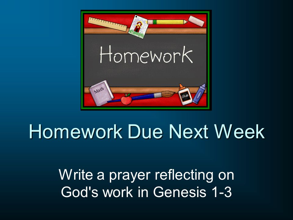 Homework Due Next Week Write a prayer reflecting on God's work in Genesis 1-3