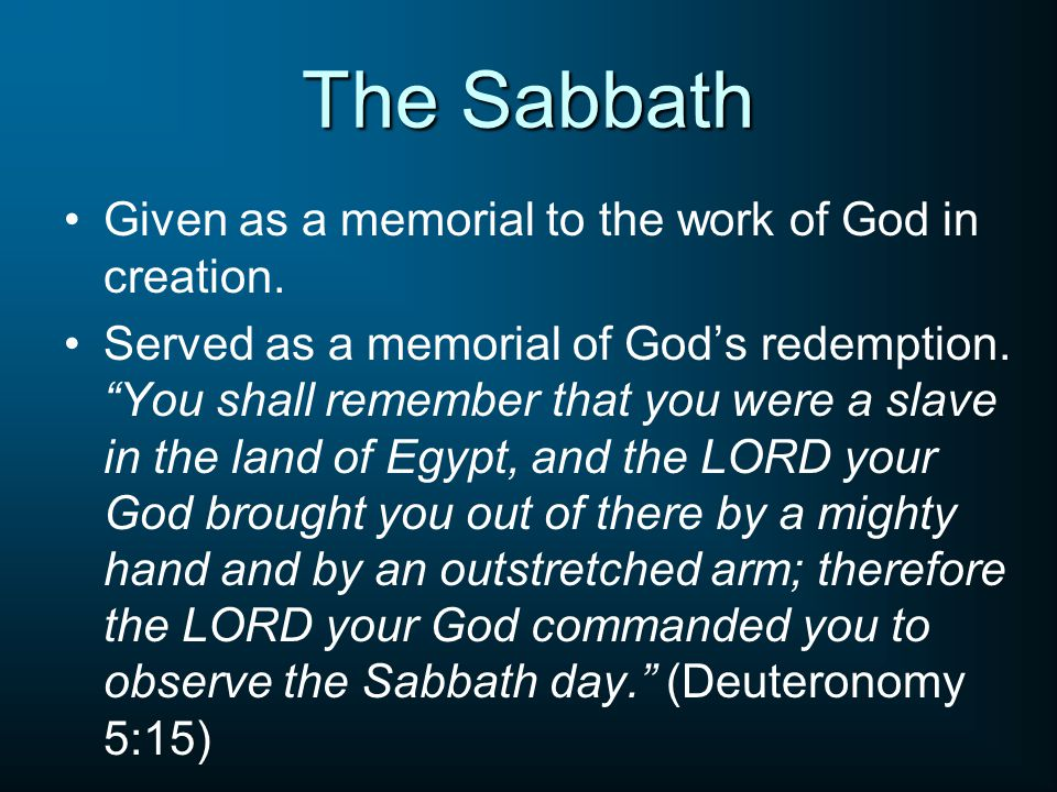 "The Sabbath Given as a memorial to the work of God in creation. Served as a memorial of God's redemption. ""You shall remember that you were a slave in"