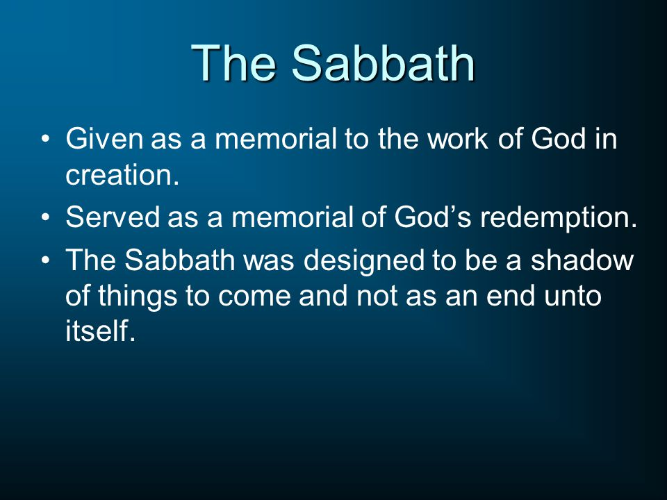 The Sabbath Given as a memorial to the work of God in creation. Served as a memorial of God's redemption. The Sabbath was designed to be a shadow of t