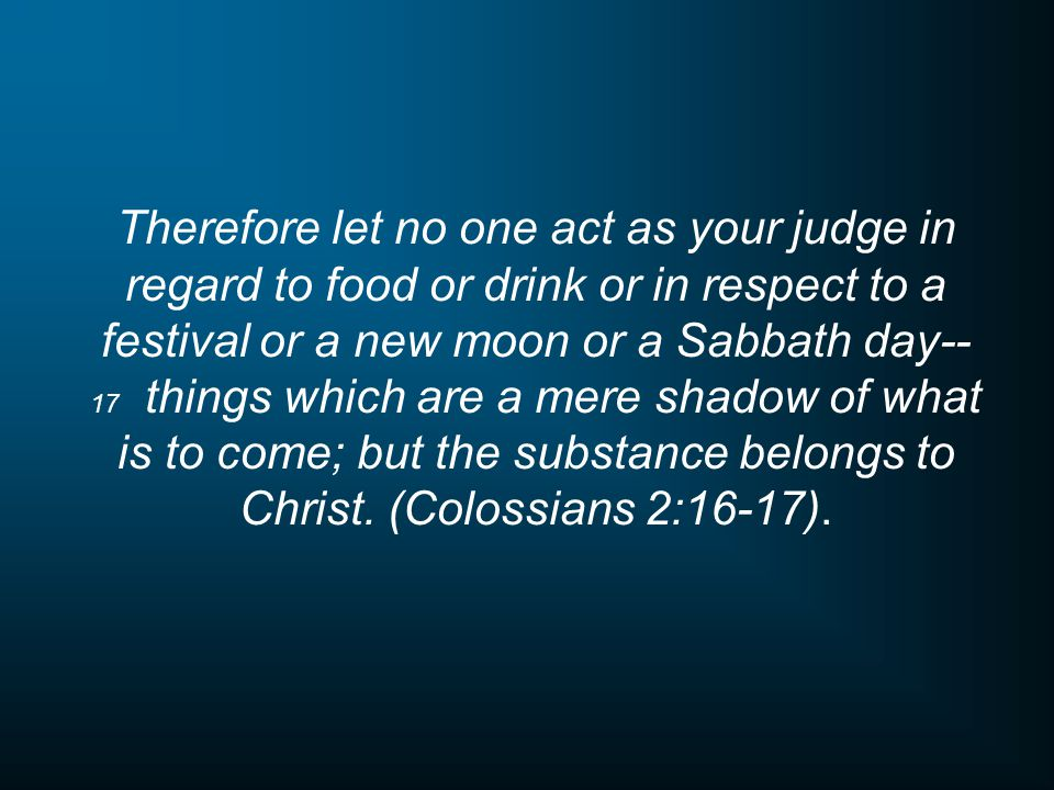 Therefore let no one act as your judge in regard to food or drink or in respect to a festival or a new moon or a Sabbath day-- 17 things which are a mere shadow of what is to come; but the substance belongs to Christ.
