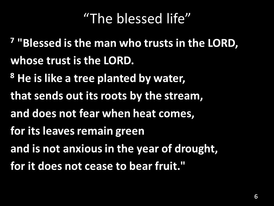 The blessed life 7 Blessed is the man who trusts in the LORD, whose trust is the LORD.