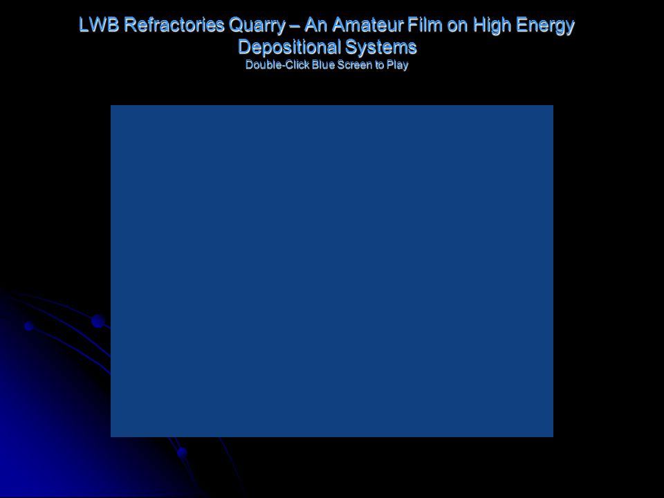 LWB Refractories Quarry – An Amateur Film on High Energy Depositional Systems Double-Click Blue Screen to Play