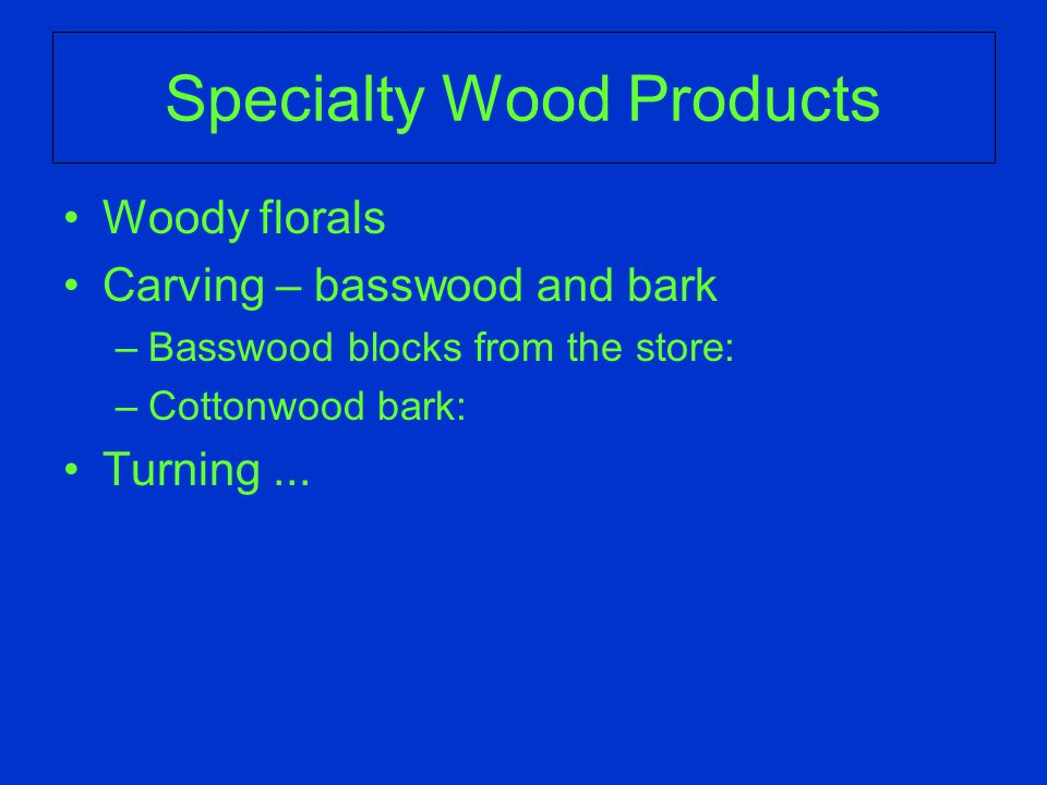 Specialty Wood Products Woody florals Carving – basswood and bark –Basswood blocks from the store: –Cottonwood bark: Turning...