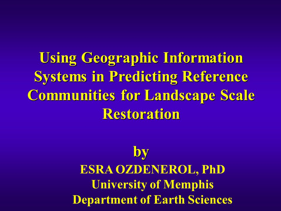 Using Geographic Information Systems in Predicting Reference Communities for Landscape Scale Restoration by ESRA OZDENEROL, PhD University of Memphis Department of Earth Sciences