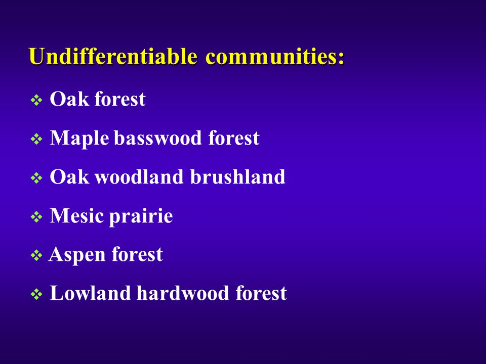 Undifferentiable communities:  Oak forest  Maple basswood forest  Oak woodland brushland  Mesic prairie  Aspen forest  Lowland hardwood forest