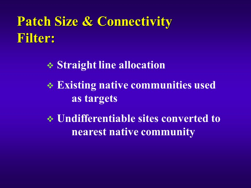 Patch Size & Connectivity Filter:  Straight line allocation  Existing native communities used as targets  Undifferentiable sites converted to nearest native community