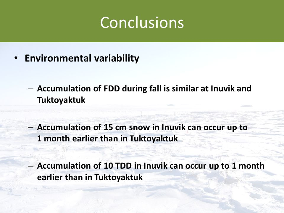 Conclusions Environmental variability – Accumulation of FDD during fall is similar at Inuvik and Tuktoyaktuk – Accumulation of 15 cm snow in Inuvik ca