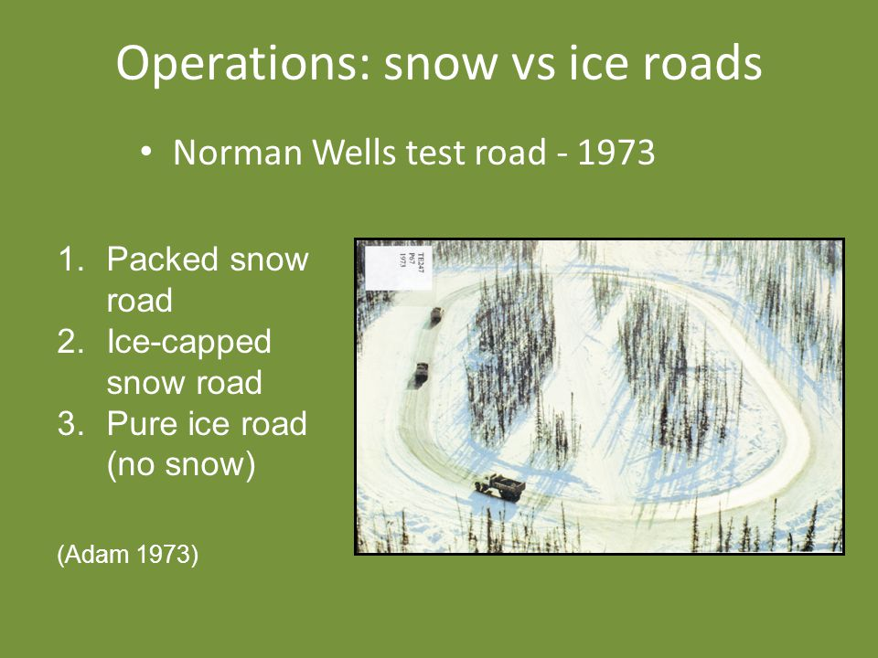 Operations: snow vs ice roads Norman Wells test road - 1973 1.Packed snow road 2.Ice-capped snow road 3.Pure ice road (no snow) (Adam 1973)