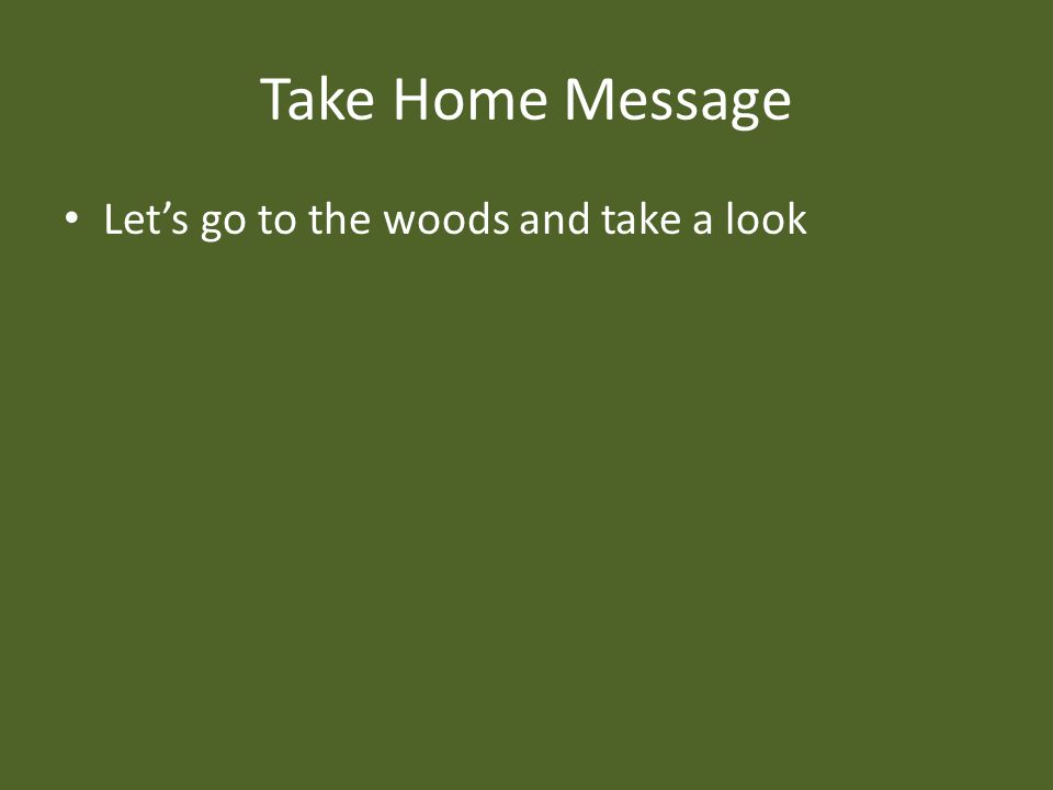 Take Home Message Let's go to the woods and take a look