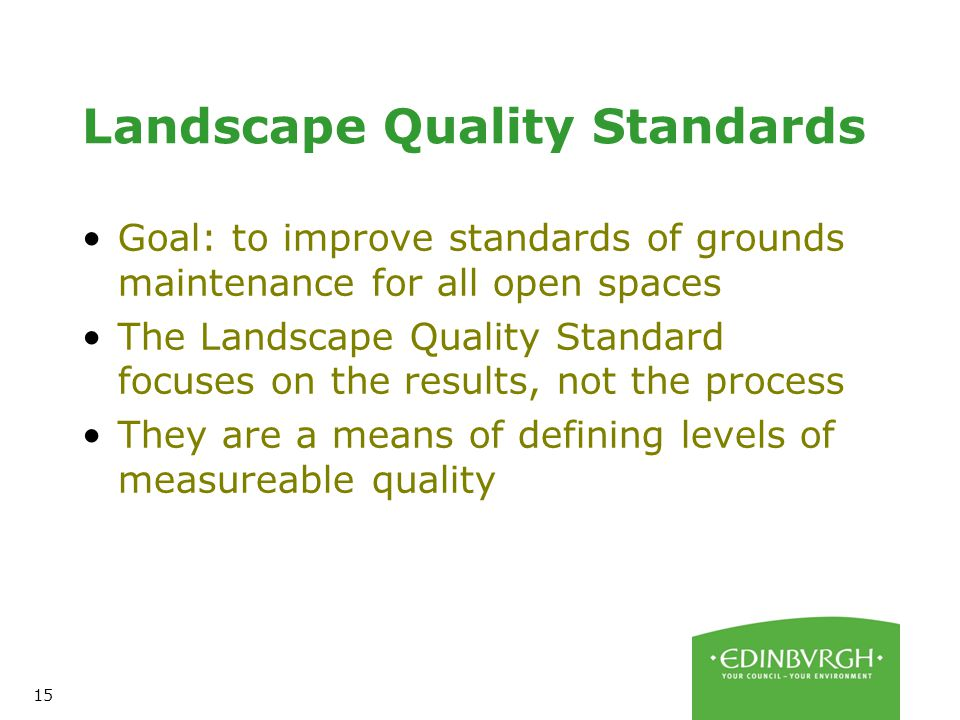 15 Landscape Quality Standards Goal: to improve standards of grounds maintenance for all open spaces The Landscape Quality Standard focuses on the results, not the process They are a means of defining levels of measureable quality