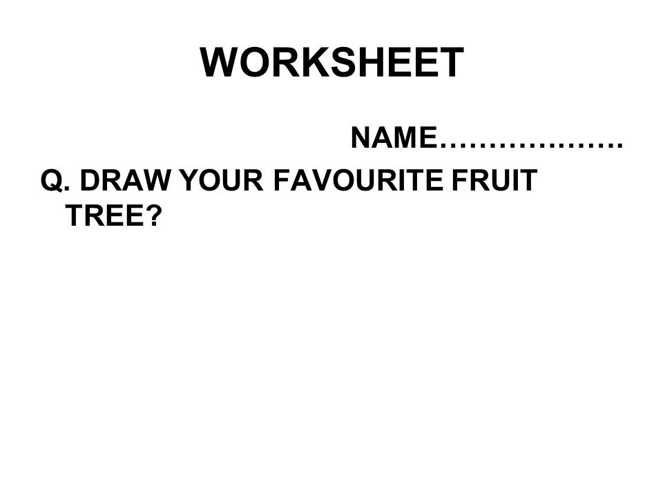 WORKSHEET NAME………………. Q. DRAW YOUR FAVOURITE FRUIT TREE