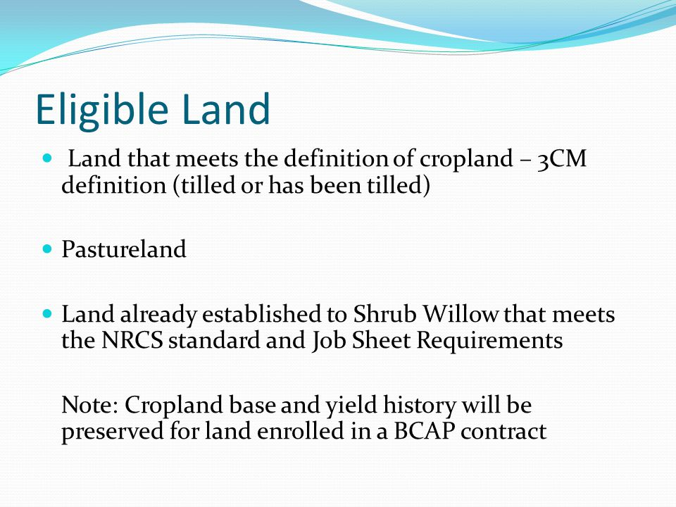 Eligible Land Land that meets the definition of cropland – 3CM definition (tilled or has been tilled) Pastureland Land already established to Shrub Willow that meets the NRCS standard and Job Sheet Requirements Note: Cropland base and yield history will be preserved for land enrolled in a BCAP contract