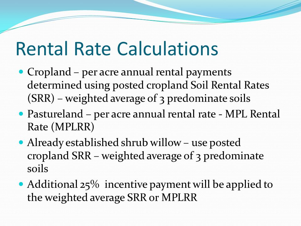 Rental Rate Calculations Cropland – per acre annual rental payments determined using posted cropland Soil Rental Rates (SRR) – weighted average of 3 predominate soils Pastureland – per acre annual rental rate - MPL Rental Rate (MPLRR) Already established shrub willow – use posted cropland SRR – weighted average of 3 predominate soils Additional 25% incentive payment will be applied to the weighted average SRR or MPLRR