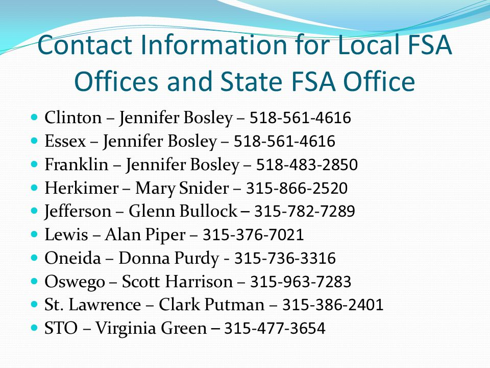 Contact Information for Local FSA Offices and State FSA Office Clinton – Jennifer Bosley – 518-561-4616 Essex – Jennifer Bosley – 518-561-4616 Franklin – Jennifer Bosley – 518-483-2850 Herkimer – Mary Snider – 315-866-2520 Jefferson – Glenn Bullock – 315-782-7289 Lewis – Alan Piper – 315-376-7021 Oneida – Donna Purdy - 315-736-3316 Oswego – Scott Harrison – 315-963-7283 St.
