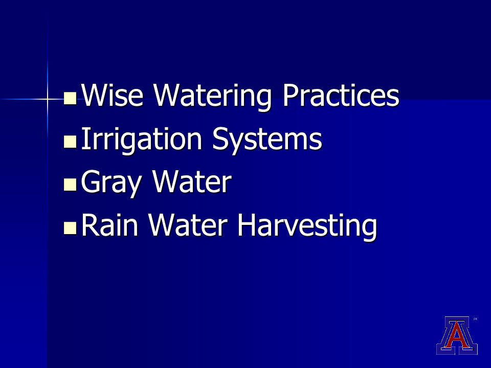 Wise Watering Practices Wise Watering Practices Irrigation Systems Irrigation Systems Gray Water Gray Water Rain Water Harvesting Rain Water Harvesting