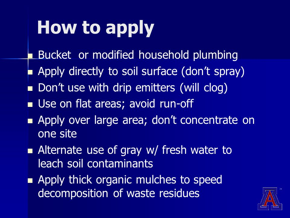 How to apply Bucket or modified household plumbing Apply directly to soil surface (don't spray) Don't use with drip emitters (will clog) Use on flat areas; avoid run-off Apply over large area; don't concentrate on one site Alternate use of gray w/ fresh water to leach soil contaminants Apply thick organic mulches to speed decomposition of waste residues