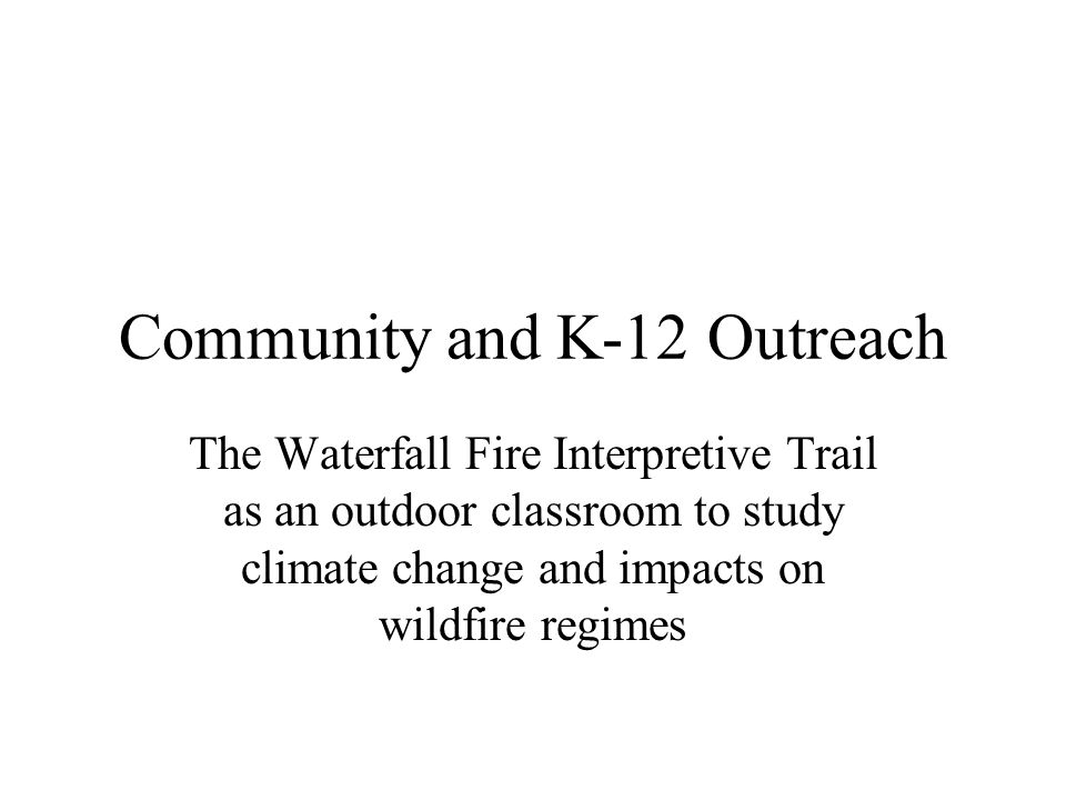 Community and K-12 Outreach The Waterfall Fire Interpretive Trail as an outdoor classroom to study climate change and impacts on wildfire regimes