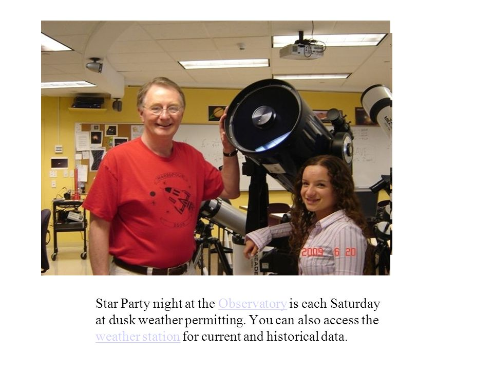 Star Party night at the Observatory is each Saturday at dusk weather permitting. You can also access the weather station for current and historical da
