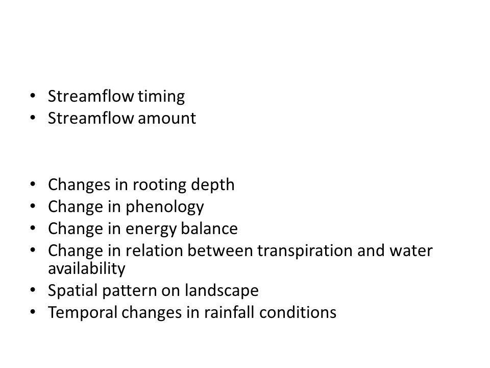 Streamflow timing Streamflow amount Changes in rooting depth Change in phenology Change in energy balance Change in relation between transpiration and water availability Spatial pattern on landscape Temporal changes in rainfall conditions