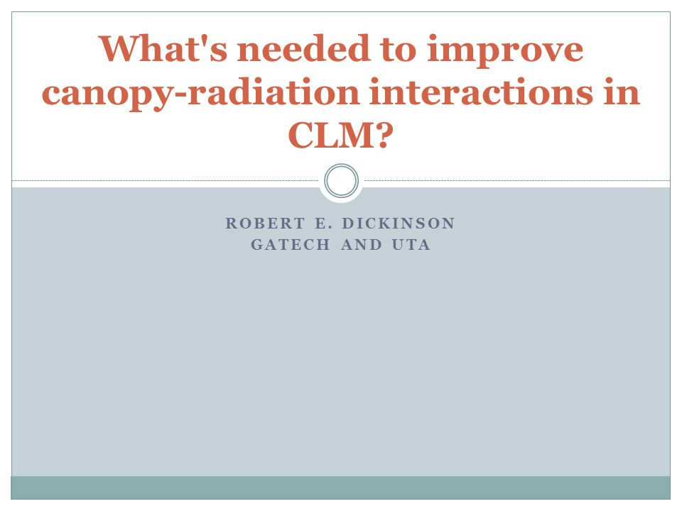 ROBERT E. DICKINSON GATECH AND UTA What s needed to improve canopy-radiation interactions in CLM?