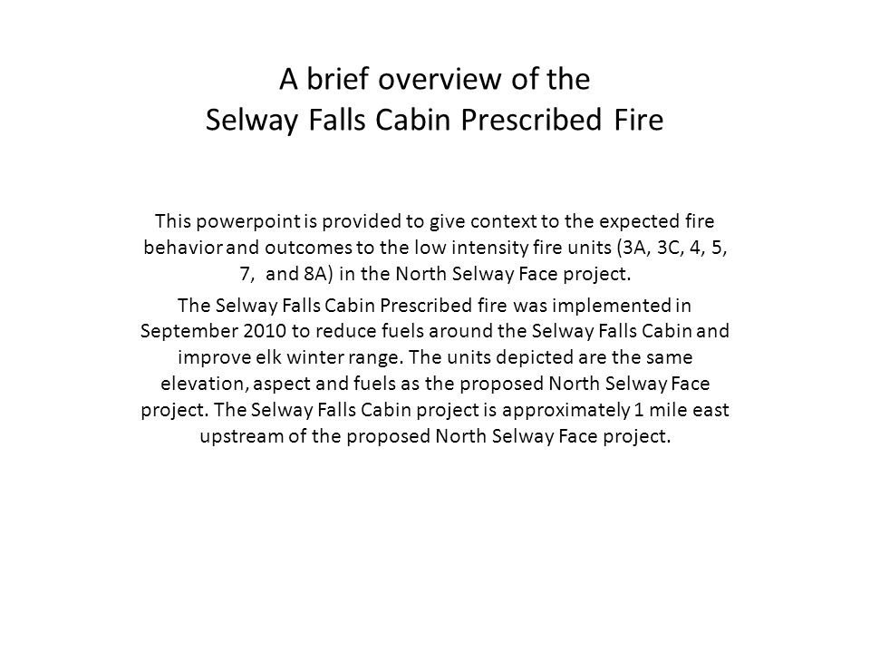 A brief overview of the Selway Falls Cabin Prescribed Fire This powerpoint is provided to give context to the expected fire behavior and outcomes to the low intensity fire units (3A, 3C, 4, 5, 7, and 8A) in the North Selway Face project.