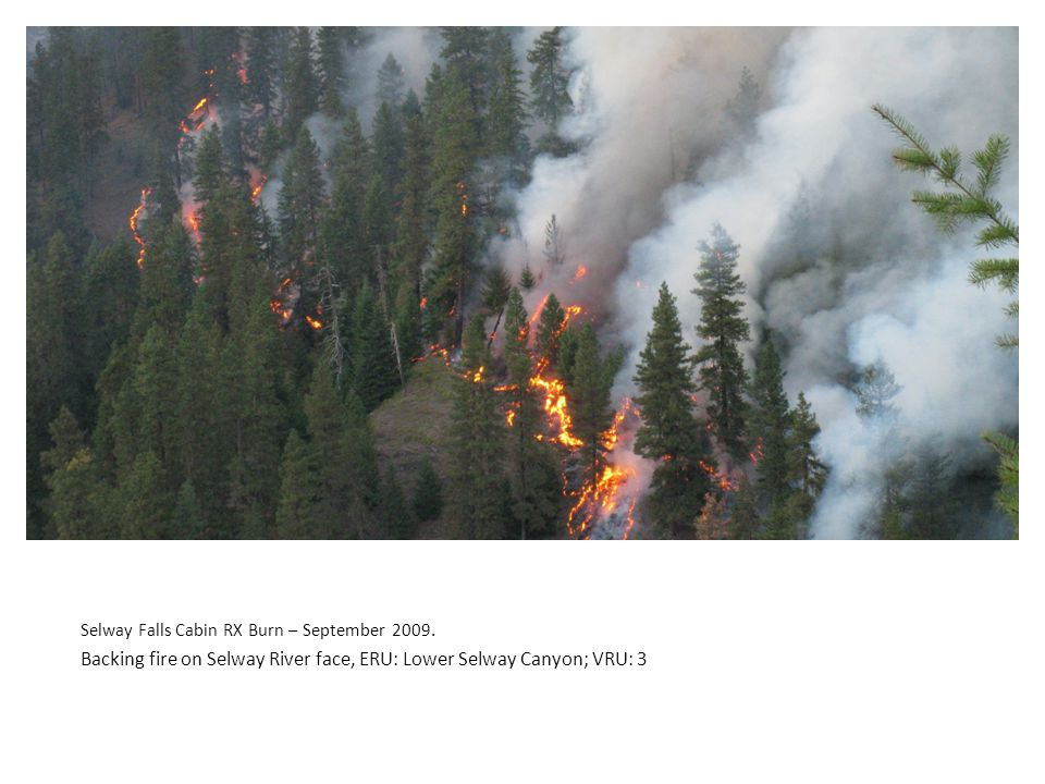 Selway Falls Cabin RX Burn – September 2009. Backing fire on Selway River face, ERU: Lower Selway Canyon; VRU: 3