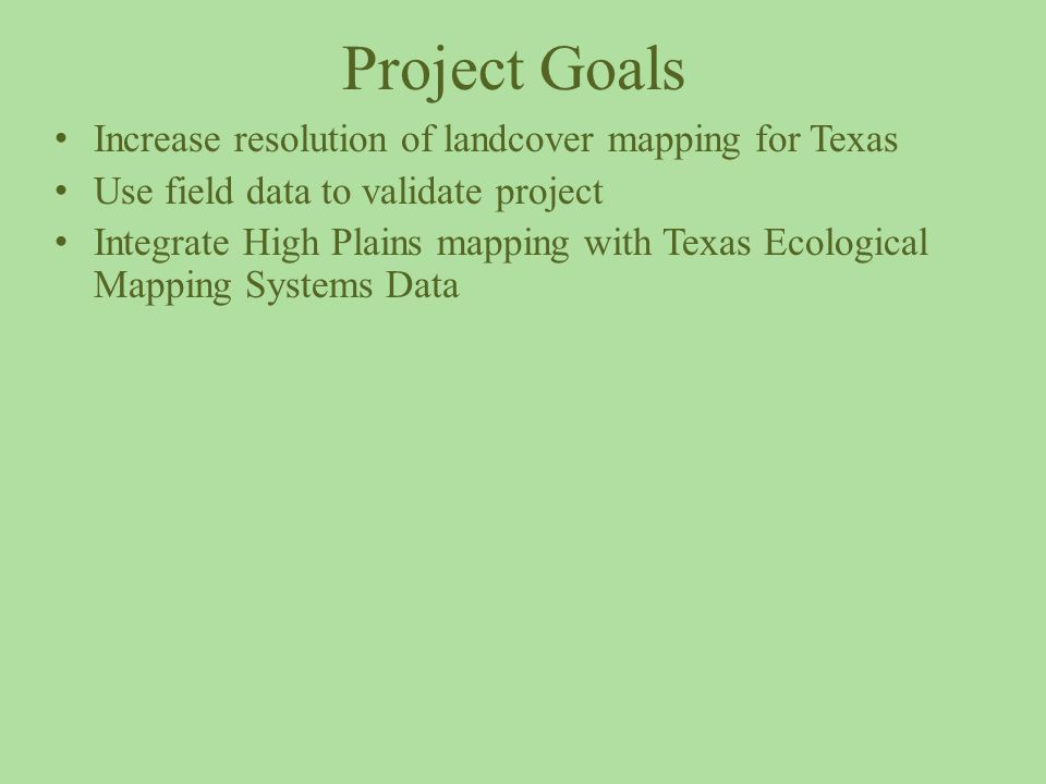 Project Goals Increase resolution of landcover mapping for Texas Use field data to validate project Integrate High Plains mapping with Texas Ecological Mapping Systems Data