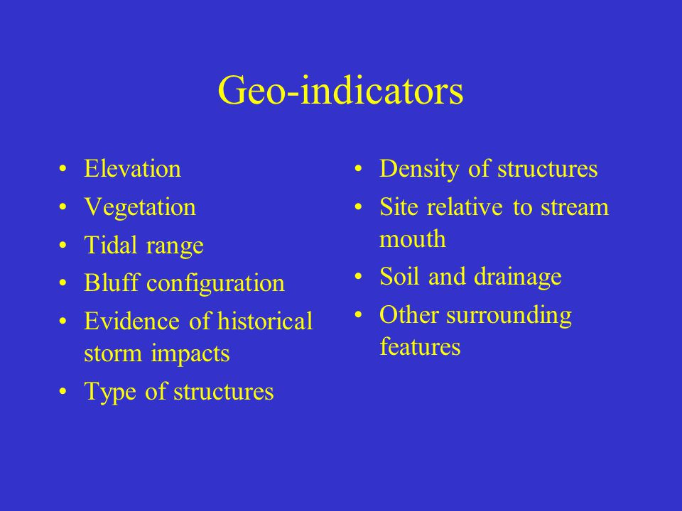 Geo-indicators Elevation Vegetation Tidal range Bluff configuration Evidence of historical storm impacts Type of structures Density of structures Site relative to stream mouth Soil and drainage Other surrounding features