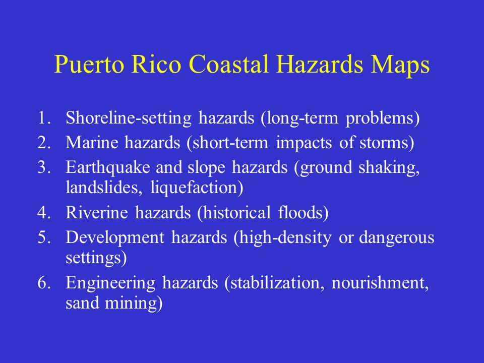Puerto Rico Coastal Hazards Maps 1.Shoreline-setting hazards (long-term problems) 2.Marine hazards (short-term impacts of storms) 3.Earthquake and slope hazards (ground shaking, landslides, liquefaction) 4.Riverine hazards (historical floods) 5.Development hazards (high-density or dangerous settings) 6.Engineering hazards (stabilization, nourishment, sand mining)