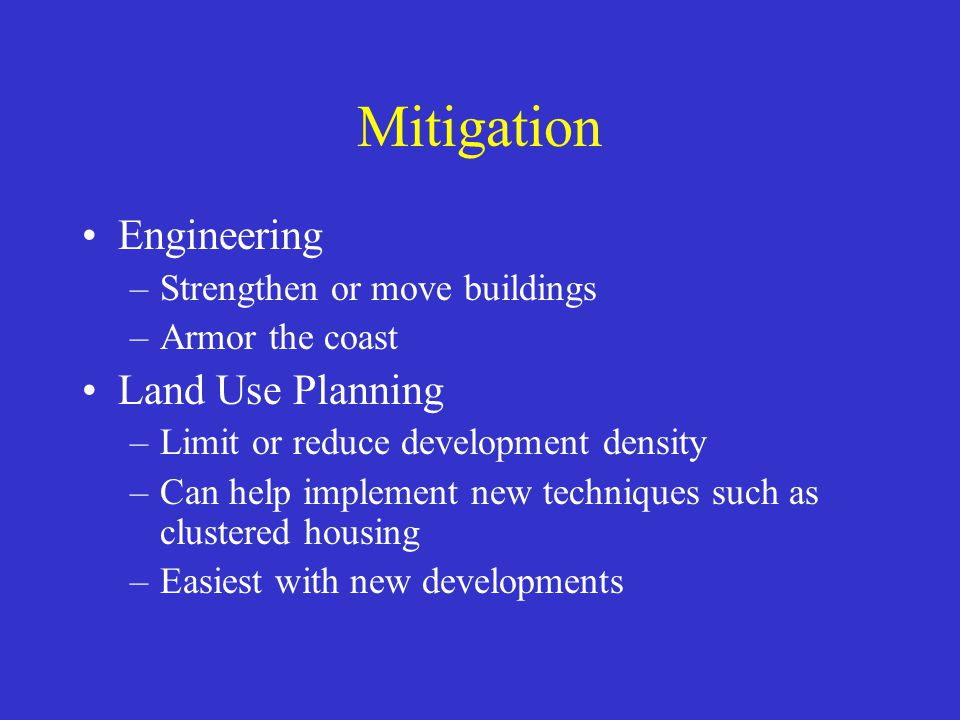 Mitigation Engineering –Strengthen or move buildings –Armor the coast Land Use Planning –Limit or reduce development density –Can help implement new techniques such as clustered housing –Easiest with new developments