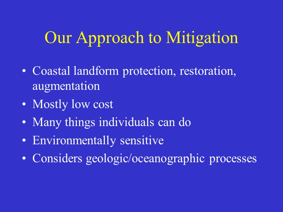 Our Approach to Mitigation Coastal landform protection, restoration, augmentation Mostly low cost Many things individuals can do Environmentally sensitive Considers geologic/oceanographic processes