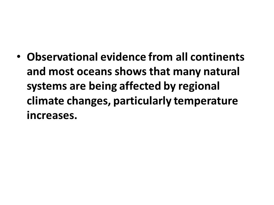Observational evidence from all continents and most oceans shows that many natural systems are being affected by regional climate changes, particularly temperature increases.