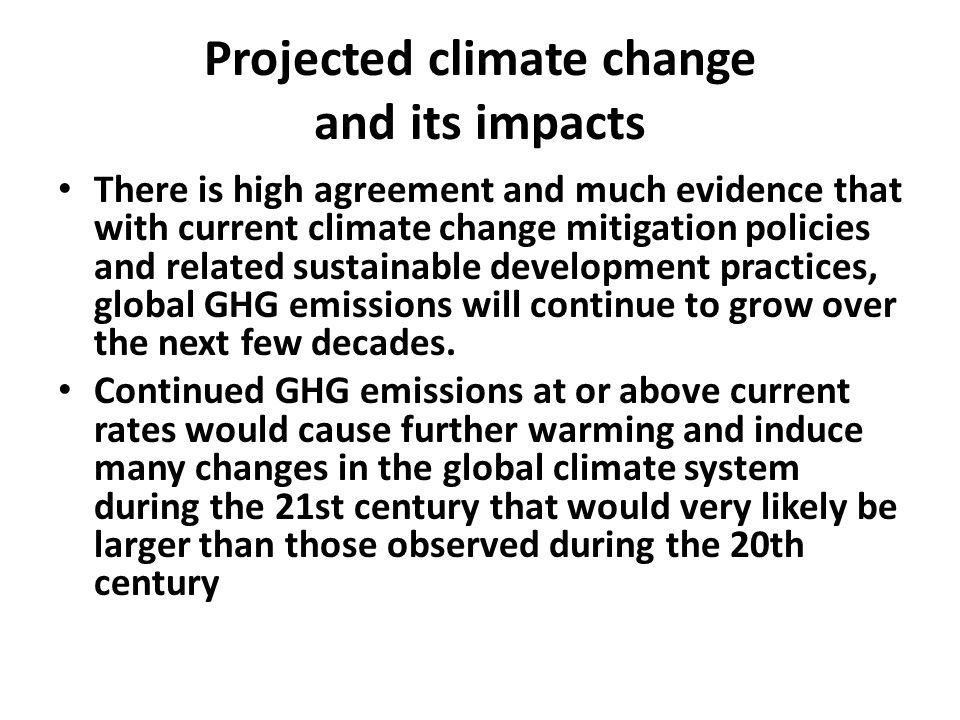 Projected climate change and its impacts There is high agreement and much evidence that with current climate change mitigation policies and related sustainable development practices, global GHG emissions will continue to grow over the next few decades.