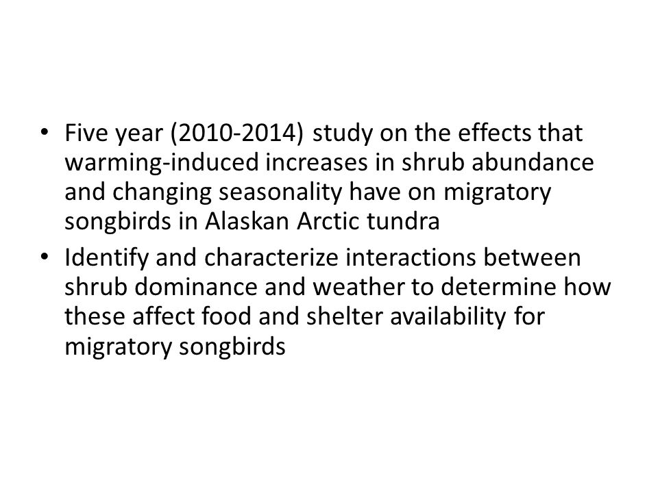 Five year (2010-2014) study on the effects that warming-induced increases in shrub abundance and changing seasonality have on migratory songbirds in Alaskan Arctic tundra Identify and characterize interactions between shrub dominance and weather to determine how these affect food and shelter availability for migratory songbirds