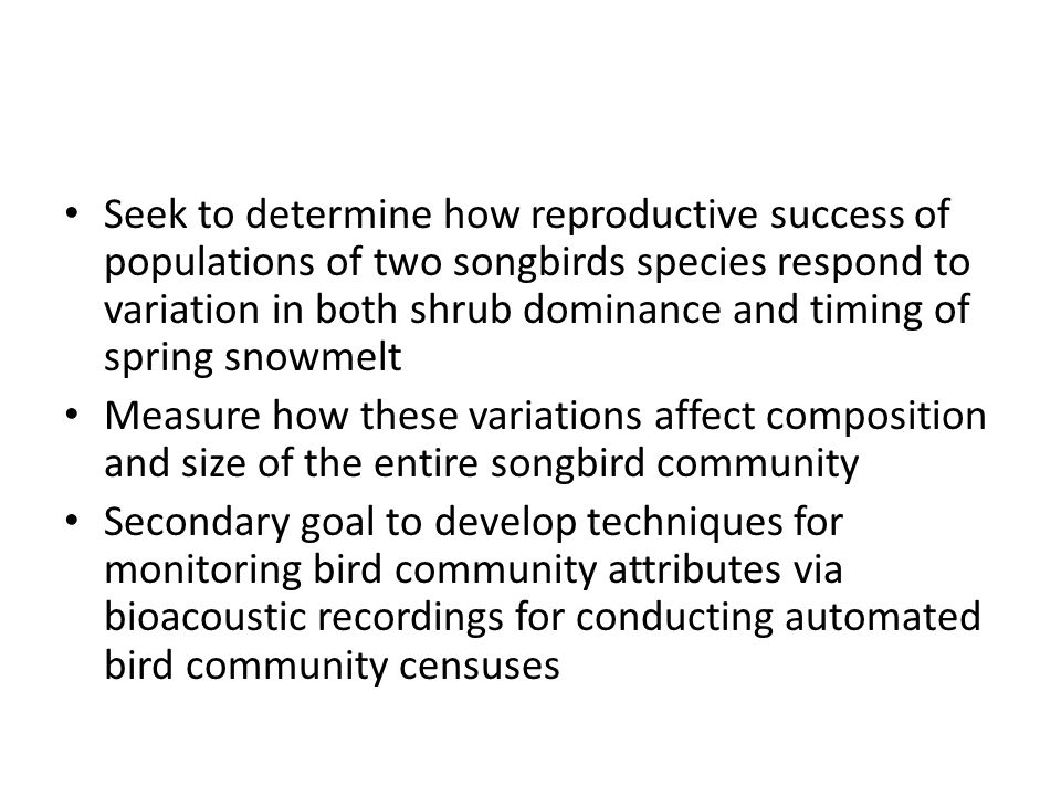 Seek to determine how reproductive success of populations of two songbirds species respond to variation in both shrub dominance and timing of spring snowmelt Measure how these variations affect composition and size of the entire songbird community Secondary goal to develop techniques for monitoring bird community attributes via bioacoustic recordings for conducting automated bird community censuses