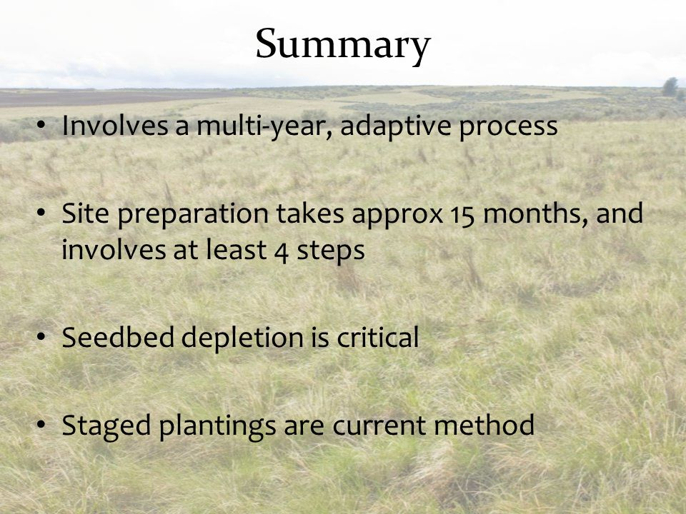 Summary Involves a multi-year, adaptive process Site preparation takes approx 15 months, and involves at least 4 steps Seedbed depletion is critical S