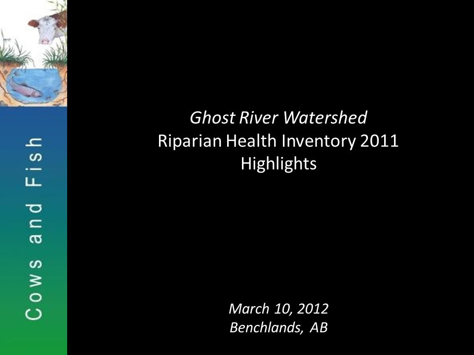 Ghost River Watershed Riparian Health Inventory 2011 Highlights March 10, 2012 Benchlands, AB