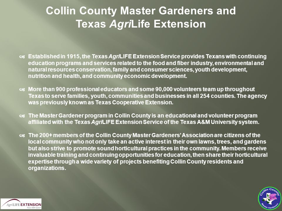 Collin County Master Gardeners and Texas AgriLife Extension  Established in 1915, the Texas AgriLIFE Extension Service provides Texans with continuing education programs and services related to the food and fiber industry, environmental and natural resources conservation, family and consumer sciences, youth development, nutrition and health, and community economic development.