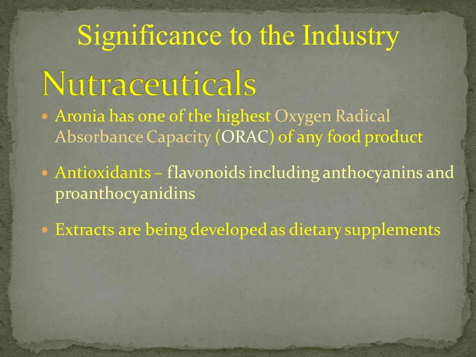Aronia has one of the highest Oxygen Radical Absorbance Capacity (ORAC) of any food product Antioxidants – flavonoids including anthocyanins and proanthocyanidins Extracts are being developed as dietary supplements Significance to the Industry