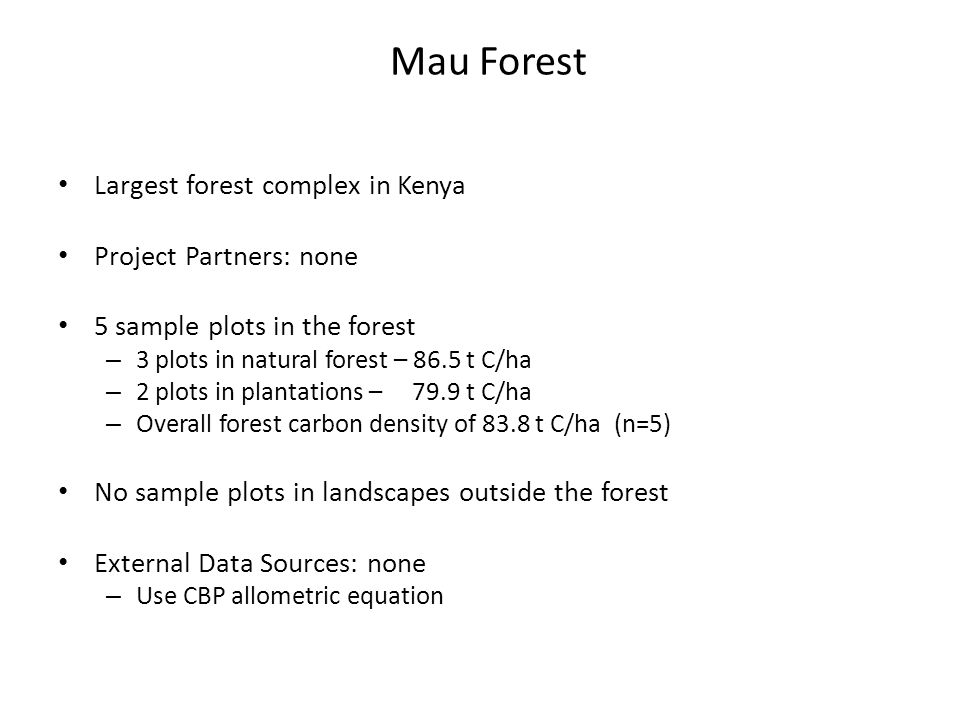 Mau Forest Largest forest complex in Kenya Project Partners: none 5 sample plots in the forest – 3 plots in natural forest – 86.5 t C/ha – 2 plots in