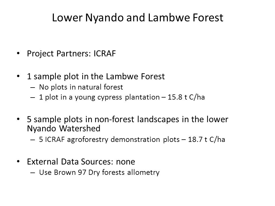 Lower Nyando and Lambwe Forest Project Partners: ICRAF 1 sample plot in the Lambwe Forest – No plots in natural forest – 1 plot in a young cypress plantation – 15.8 t C/ha 5 sample plots in non-forest landscapes in the lower Nyando Watershed – 5 ICRAF agroforestry demonstration plots – 18.7 t C/ha External Data Sources: none – Use Brown 97 Dry forests allometry