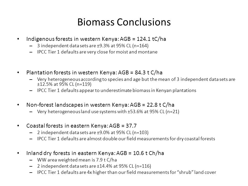 Biomass Conclusions Indigenous forests in western Kenya: AGB = 124.1 tC/ha – 3 independent data sets are ±9.3% at 95% CL (n=164) – IPCC Tier 1 default