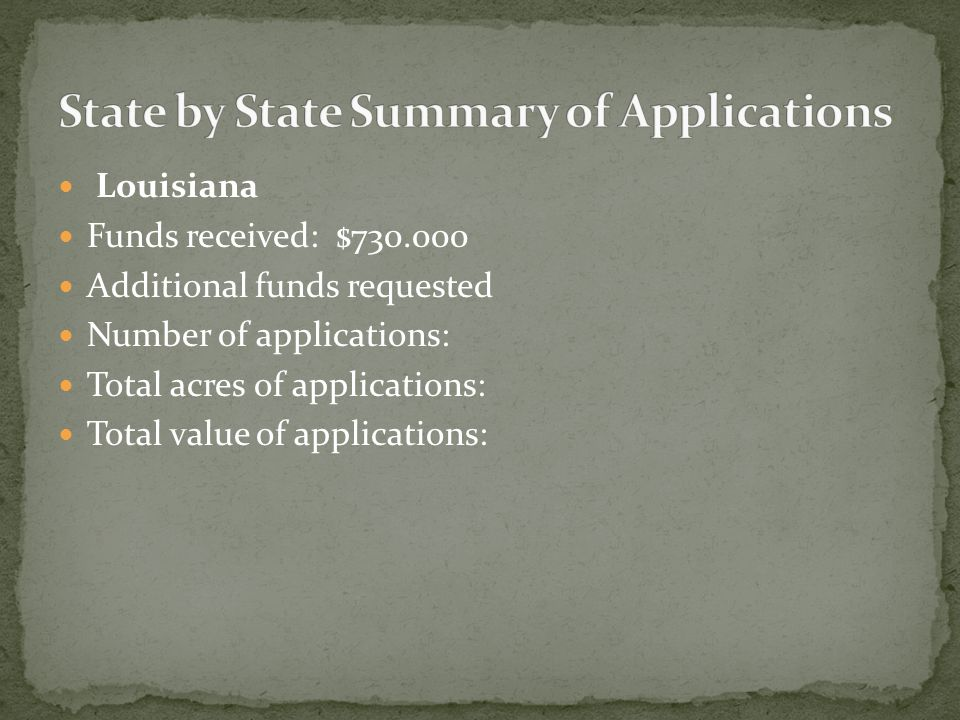 Louisiana Funds received: $730.000 Additional funds requested Number of applications: Total acres of applications: Total value of applications: