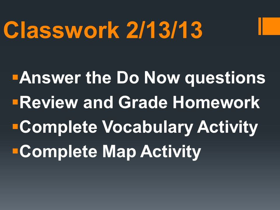 Classwork 2/13/13  Answer the Do Now questions  Review and Grade Homework  Complete Vocabulary Activity  Complete Map Activity