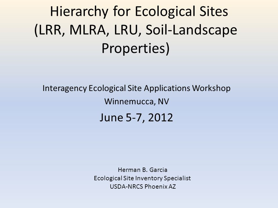 Hierarchy for Ecological Sites (LRR, MLRA, LRU, Soil-Landscape Properties) Interagency Ecological Site Applications Workshop Winnemucca, NV June 5-7, 2012 Herman B.