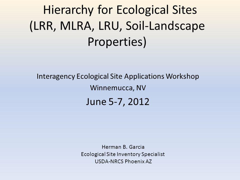 Hierarchy for Ecological Sites (LRR, MLRA, LRU, Soil-Landscape Properties) Interagency Ecological Site Applications Workshop Winnemucca, NV June 5-7,