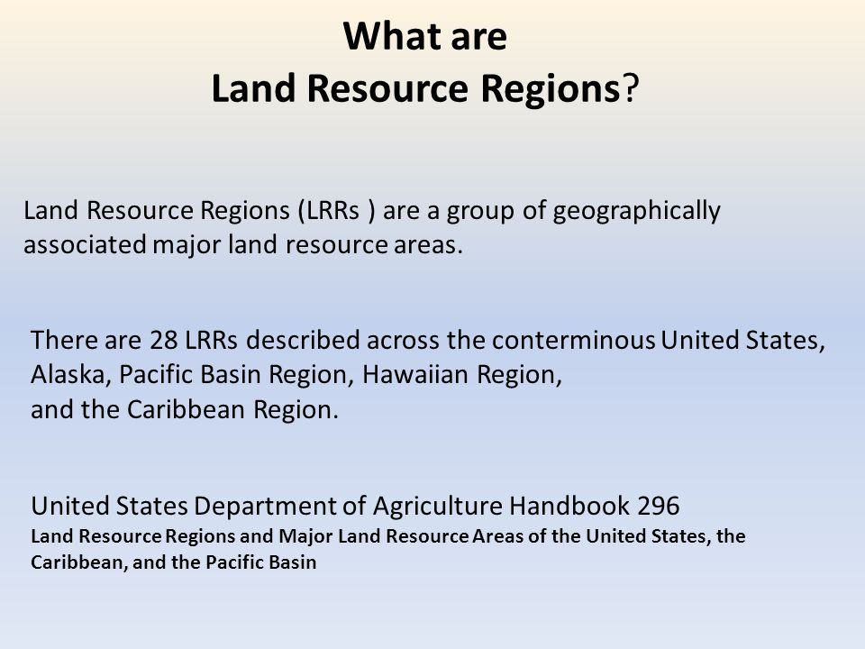 What are Land Resource Regions? Land Resource Regions (LRRs ) are a group of geographically associated major land resource areas. There are 28 LRRs de