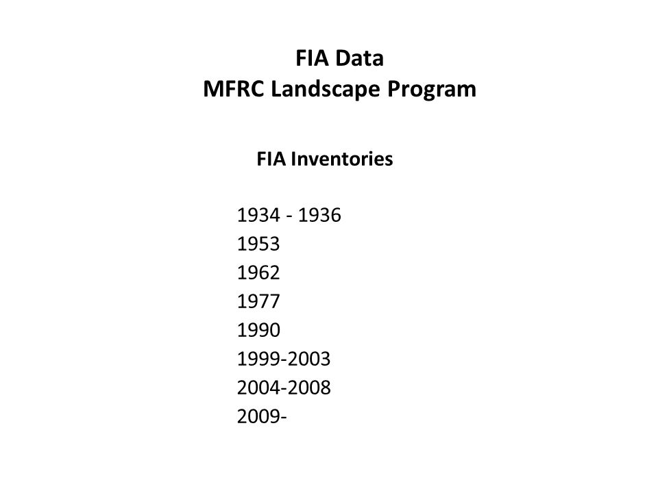 FIA Inventories 1934 - 1936 1953 1962 1977 1990 1999-2003 2004-2008 2009- FIA Data MFRC Landscape Program
