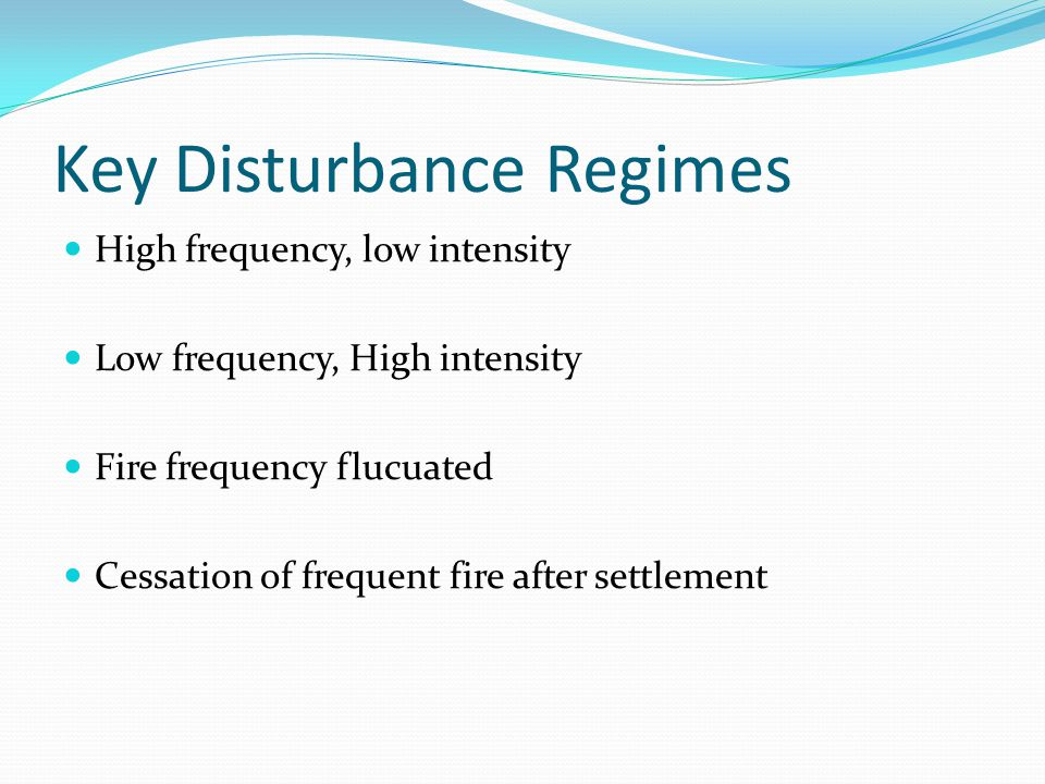 Key Disturbance Regimes High frequency, low intensity Low frequency, High intensity Fire frequency flucuated Cessation of frequent fire after settlement